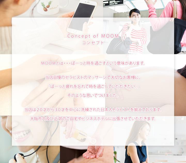 コンセプト MOOMとは・・・ぼーと時を過ごすという意味があります。当店自慢のセラピストのマッサージで大切なお客様に「ぼーっと疲れを忘れて時を過ごしていただきたい。」そのような思いでつけました。当店は20歳から30才中心に精錬された日本人セラピストを揃えております。大阪市内及び近郊のご自宅やビジネスホテルに出張させていただきます。